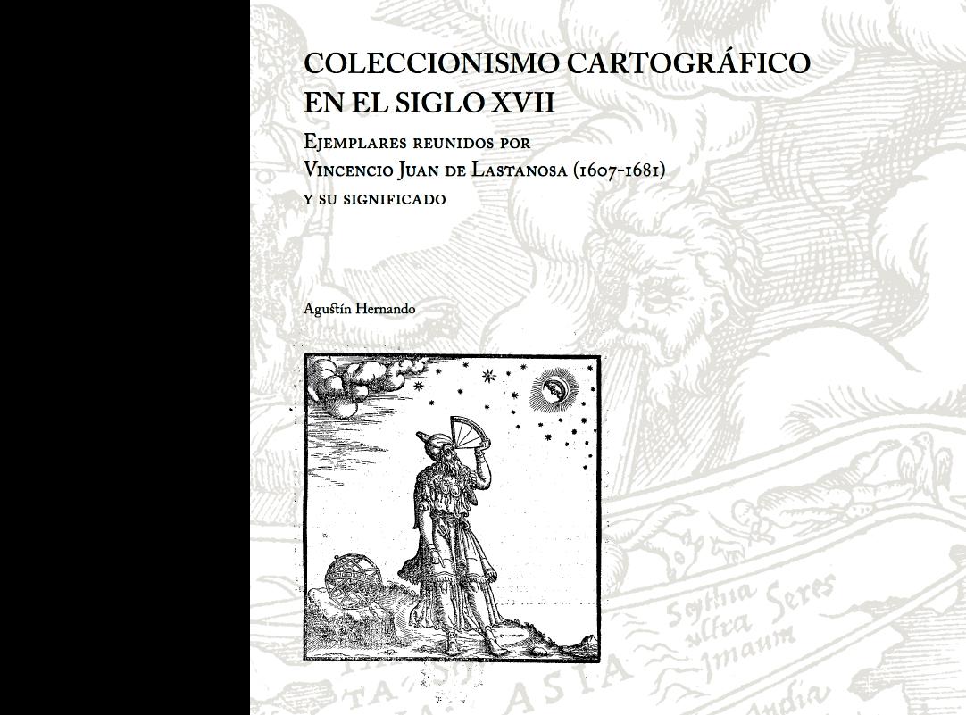 <i>Coleccionismo cartográfico en el siglo XVII. Ejemplares reunidos por Vincencio Juan de Lastanosa (1607-1681)...</i>